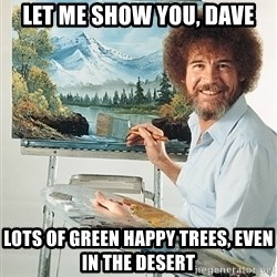 SAD BOB ROSS - Let me show you, dave Lots of green happy trees, even in the desert
