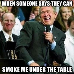 Laughing Bush - When someone says they can Smoke me under the table