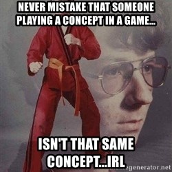 Karate Kyle - never mistake that someone playing a concept in a game... isn't that same concept...irl
