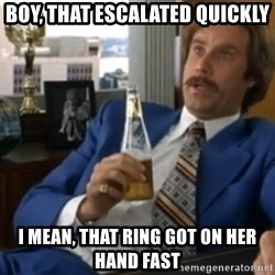 well that escalated quickly  - Boy, that escalated quickly I mean, that ring got on her hand fast
