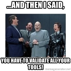 Dr. Evil Laughing - ...And then I said, You have to validate all your tools!