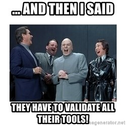 Dr. Evil Laughing - ... and then I said They have to validate all their tools!