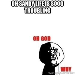Oh god why - Oh sandy life is sooo troubling