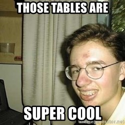 uglynerdboy - Those tables are SUPER COOl
