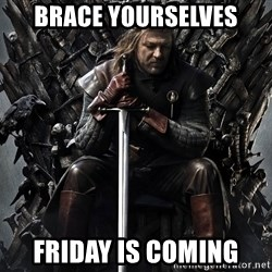 Eddard Stark - Brace yourselves Friday is coming