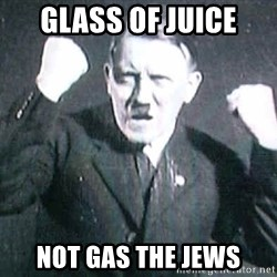 Successful Hitler - glass of juice not gas the jews