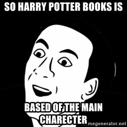 you don't say meme - so harry potter books is  based of the main charecter