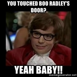 Dangerously Austin Powers - you touched boo radley's door? yeah baby!!