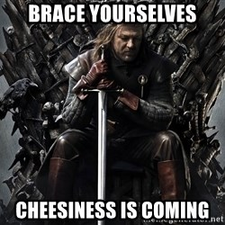 Eddard Stark - Brace yourselves Cheesiness is COMING