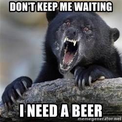 Insane Confession Bear - Don't keep me waiting I need a beer