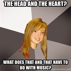 Musically Oblivious 8th Grader - the head and the heart? what does that and that have to do with music?