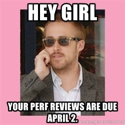 Hey Girl - hey girl yoUR perf reviews are due april 2.