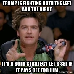Bold Strategy Cotton - trump is fighting both the left and the right it's a bold strategy let's see if it pays off for him