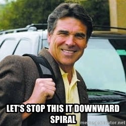 Rick Perry -  LET'S STOP THIS IT DOWNWARD SPIRAL