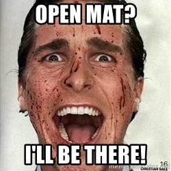 american psycho - Open Mat? I'll be there!