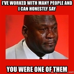 crying michael jordan - I've worked with many people And I can honestly say You were one of them