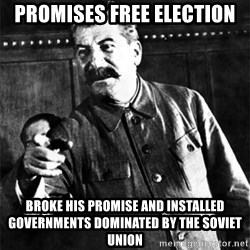 Joseph Stalin - Promises Free election broke his promise and installed governments dominated by the Soviet Union