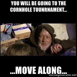 JEDI MINDTRICK - you will be going to the cornhole tounrnament... ...move along...