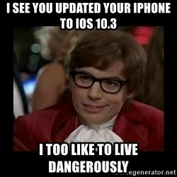 Dangerously Austin Powers - I see you updated your iphone to ios 10.3 I too like to live dangerously