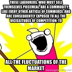 X ALL THE THINGS - These labourers, who must sell themselves piecemeal, are a commodity, like every other article of commerce, and are consequently exposed to all the vicissitudes of competition, to all the fluctuations of the market