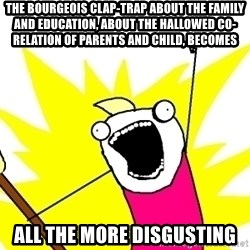 X ALL THE THINGS - The bourgeois clap-trap about the family and education, about the hallowed co-relation of parents and child, becomes all the more disgusting