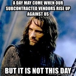 Not this day Aragorn - A DAY MAY COME WHEN OUR SUBCONTRACTED VENDORS RISE UP AGAINST US BUT IT IS NOT THIS Day
