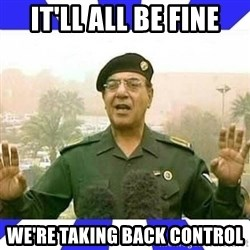 Comical Ali - IT'LL ALL BE FINE WE'RE TAKING BACK CONTROL