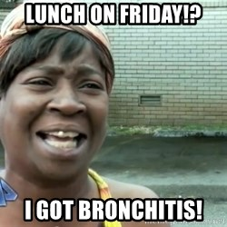 sweet brown ios - Lunch on friday!? I got bronchitis!