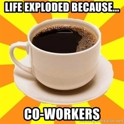 Cup of coffee - Life exploded Because... Co-workers
