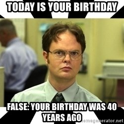 Dwight from the Office - today is your birthday false: your birthday was 40 years ago