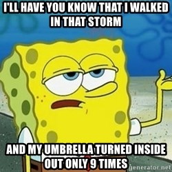 Spongebob I'll have you know meme - I'll have you know that i walked in that storm and my umbrella turned inside out only 9 times