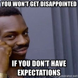 Roll safeeeeee - you won't get disappointed                                                                        if you don't have expectations