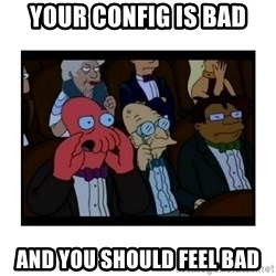 Your X is bad and You should feel bad - Your config is bad and you should feel bad