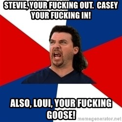 kenny powers - Stevie, your fucking out.  Casey your fucking in! Also, Loui, your fucking goose!
