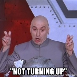 """Dr. Evil Air Quotes -  """"NOT turning up"""""""