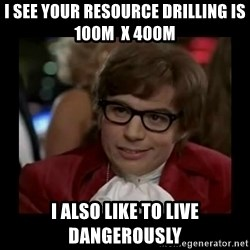 Dangerously Austin Powers - I see your resource drilling is 100m  x 400m  I also like to live dangerously