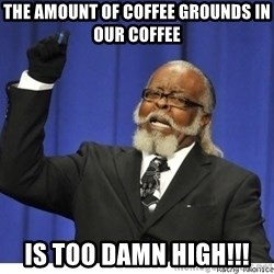 Too high - The amount of coffee grounds in our coffee Is too damn high!!!