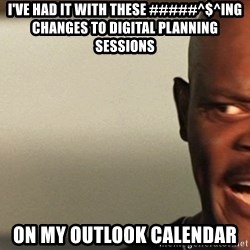 Snakes on a plane Samuel L Jackson - i'VE HAD IT WITH THESE #####^$^ING CHANGES TO DIGITAL PLANNING SESSIONS ON MY OUTLOOK CALENDAR