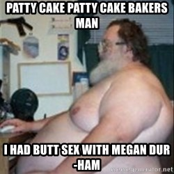 Fat guy at computer - Patty cake patty cake bakers man I had butt sex with megan dur-ham