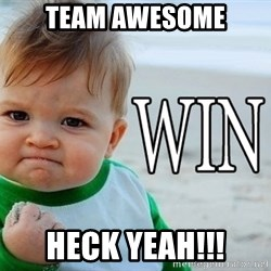 Win Baby - team Awesome heck yeah!!!