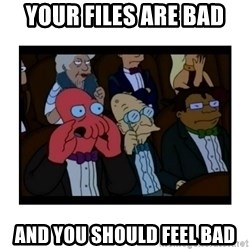 Your X is bad and You should feel bad - Your files are bad and you should feel bad