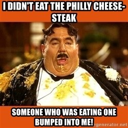 Fat Guy - I didn't eat the philly cheese-steak Someone who was eating one bumped into me!