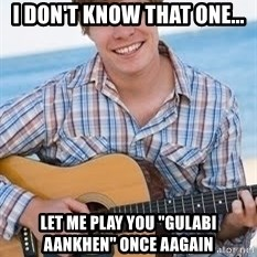 "Guitar douchebag - I don't know that one... let me play you ""gulabi aankhen"" once aagain"