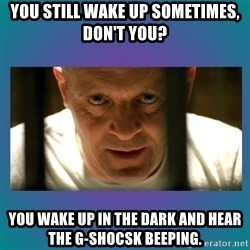 Hannibal lecter - You still wake up sometimes, don't you?  YOU WAKE UP IN THE DARK AND HEAR THE G-SHOCSK BEEPING.