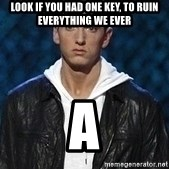 Eminem - LOOK IF YOU HAD ONE KEY, TO RUIN EVERYTHING WE EVER a