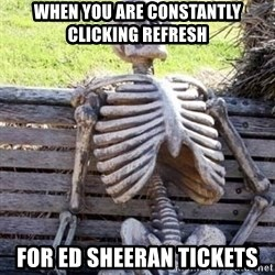 Waiting skeleton meme - When you are constantly clicking refresh for ed sheeran tickets