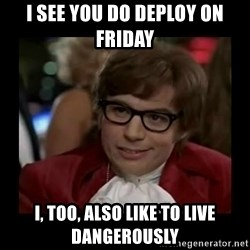 Dangerously Austin Powers - I SEE YOU DO DEPLOY ON FRIDAY I, TOO, ALSO LIKE TO LIVE DANGEROUSLY