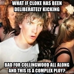 sudden realization guy - What if CLoke has been deliberately kicking bad for collingwood all along and this is a complex ploy?
