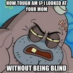 Spongebob How Tough Am I? - How tough am i? I looked at your mom without being blind