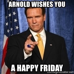 arnold schwarzenegger - Arnold wishes you A happy friday
